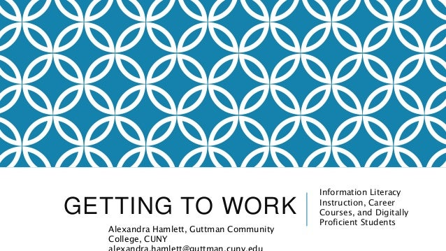 GETTING TO WORK Information Literacy Instruction, Career Courses, and Digitally Proficient Students Alexandra Hamlett, Gut...