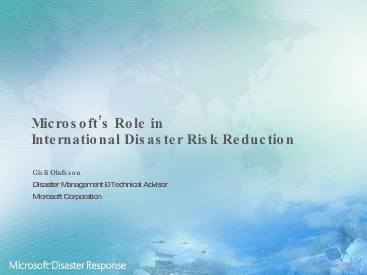 Microsoft's Role in  International Disaster Risk Reduction Gisli Olafsson Disaster Management – Technical Advisor Microsof...