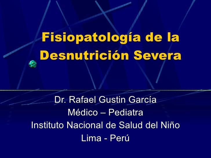 Fisiopatología de la Desnutrición Severa Dr. Rafael Gustin García Médico – Pediatra Instituto Nacional de Salud del Niño L...