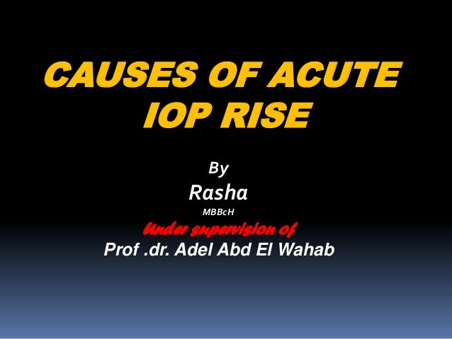 CAUSES OF ACUTE IOP RISE By Rasha MBBcH Under supervision of Prof .dr. Adel Abd El Wahab