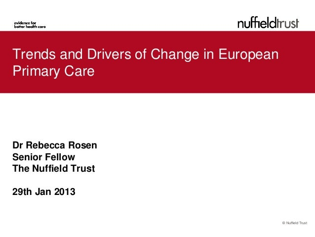 Trends and Drivers of Change in EuropeanPrimary CareDr Rebecca RosenSenior FellowThe Nuffield Trust29th Jan 2013          ...