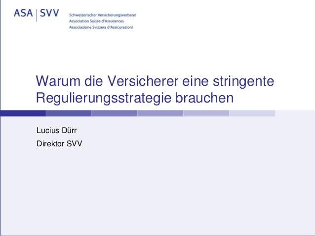 Warum die Versicherer eine stringente Regulierungsstrategie brauchen Lucius Dürr Direktor SVV