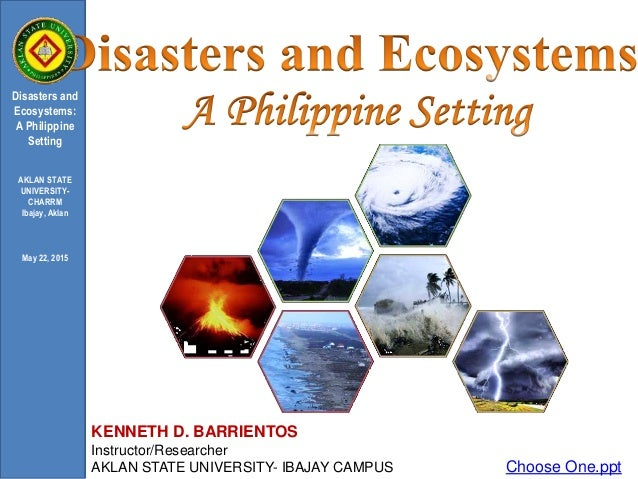KENNETH D. BARRIENTOS Instructor/Researcher AKLAN STATE UNIVERSITY- IBAJAY CAMPUS Disasters and Ecosystems: A Philippine S...