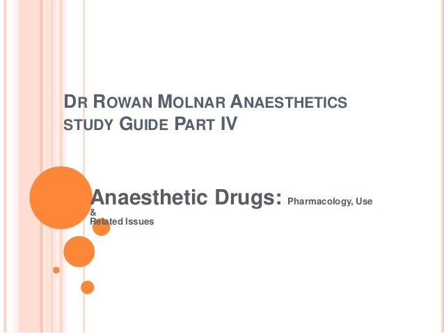 DR ROWAN MOLNAR ANAESTHETICS STUDY GUIDE PART IV Anaesthetic Drugs: Pharmacology, Use & Related Issues