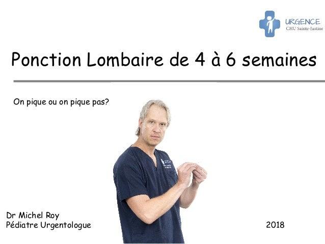 Dr Michel Roy Pédiatre Urgentologue 2018 Ponction Lombaire de 4 à 6 semaines On pique ou on pique pas?