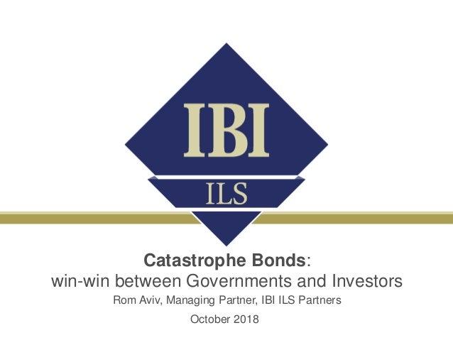 Catastrophe Bonds: win-win between Governments and Investors Rom Aviv, Managing Partner, IBI ILS Partners October 2018