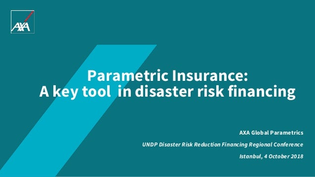 Parametric Insurance: A key tool in disaster risk financing AXA Global Parametrics UNDP Disaster Risk Reduction Financing ...