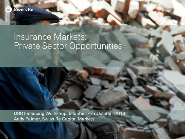 DRR Financing Workshop, Istanbul, 4-5 October 2018 Andy Palmer, Swiss Re Capital Markets Insurance Markets: Private Sector...
