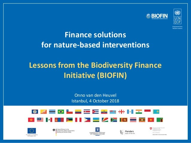 Finance solutions for nature-based interventions Lessons from the Biodiversity Finance Initiative (BIOFIN) Onno van den He...