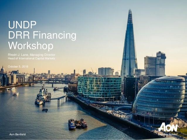 Aon Benfield UNDP DRR Financing Workshop Rhodri J. Lane, Managing Director Head of International Capital Markets October 5...