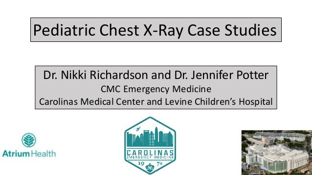 Pediatric Chest X-Ray Case Studies Dr. Nikki Richardson and Dr. Jennifer Potter CMC Emergency Medicine Carolinas Medical C...