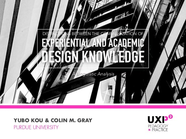 DISTINCTIONS BETWEEN THE COMMUNICATION OF EXPERIENTIAL AND ACADEMIC  DESIGN KNOWLEDGE YUBO KOU & COLIN M. GRAY PURDUE UNI...