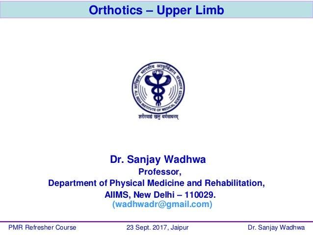 Orthotics – Upper Limb Dr. Sanjay Wadhwa Professor, Department of Physical Medicine and Rehabilitation, AIIMS, New Delhi –...