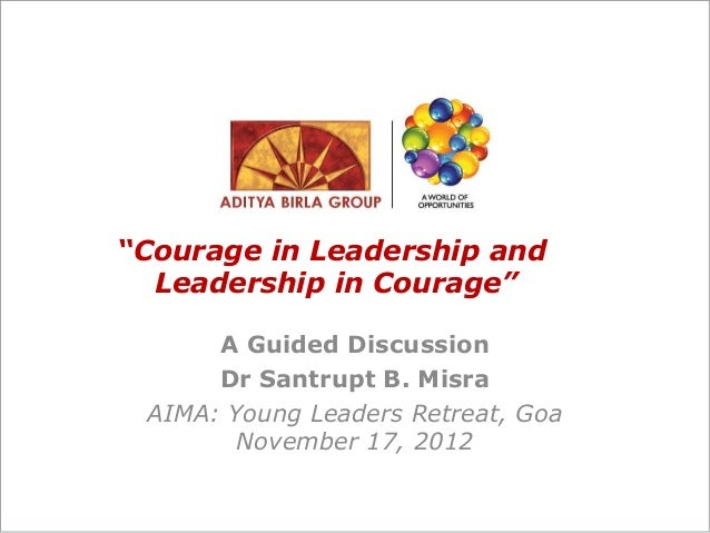 """""""Courage in Leadership and Leadership in Courage"""" A Guided Discussion Dr Santrupt B. Misra AIMA: Young Leaders Retreat, Go..."""