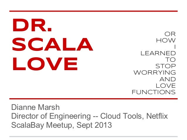 DR. SCALA LOVE Dianne Marsh Director of Engineering -- Cloud Tools, Netflix ScalaBay Meetup, Sept 2013 OR HOW I LEARNED TO...