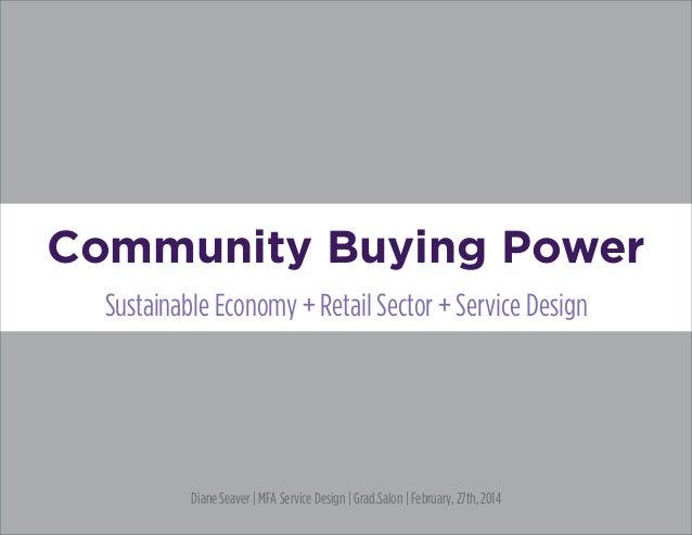 Community Buying Power Sustainable Economy + Retail Sector + Service Design Diane Seaver   MFA Service Design   Grad.Salon...