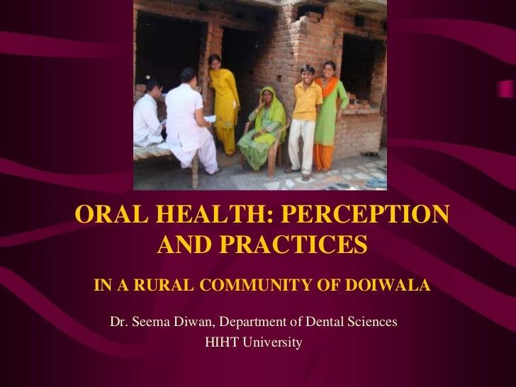 ORAL HEALTH: PERCEPTION AND PRACTICESIN A RURAL COMMUNITY OF DOIWALA<br />Dr. Seema Diwan, Department of Dental Sciences<b...