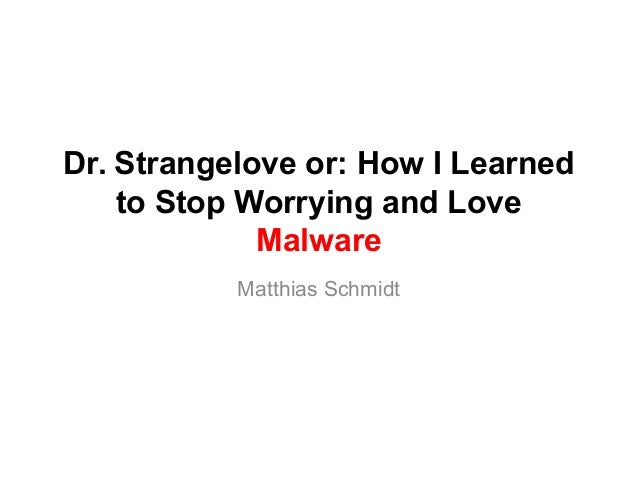 Dr. Strangelove or: How I Learned to Stop Worrying and Love Malware Matthias Schmidt