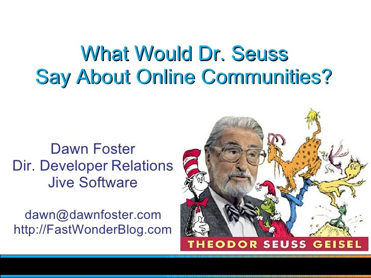 What Would Dr. Seuss    Say About Online Communities?         Dawn Foster Dir. Developer Relations       Jive Software    ...