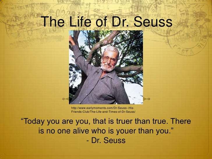 "The Life of Dr. Seuss<br />http://www.earlymoments.com/Dr-Seuss--His-Friends-Club/The-Life-and-Times-of-Dr-Seuss/<br />""To..."