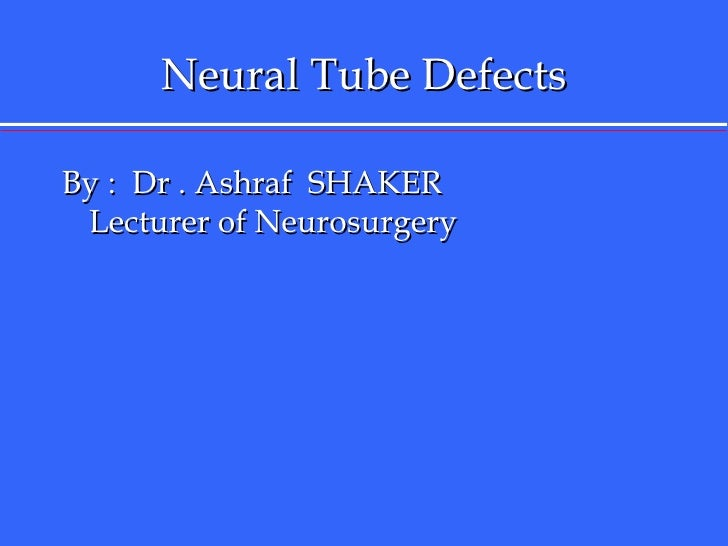 Neural Tube Defects <ul><li>By :  Dr . Ashraf  SHAKER  Lecturer of Neurosurgery  </li></ul>