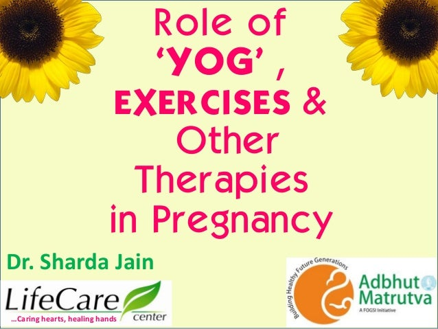 "Role of ""YOG"" , EXERCISES & Other Therapies in Pregnancy Dr. Sharda Jain …Caring hearts, healing hands"