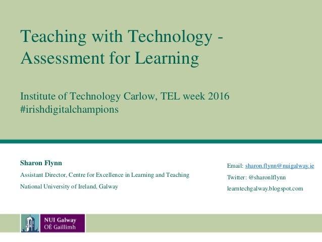 Teaching with Technology - Assessment for Learning Institute of Technology Carlow, TEL week 2016 #irishdigitalchampions Sh...