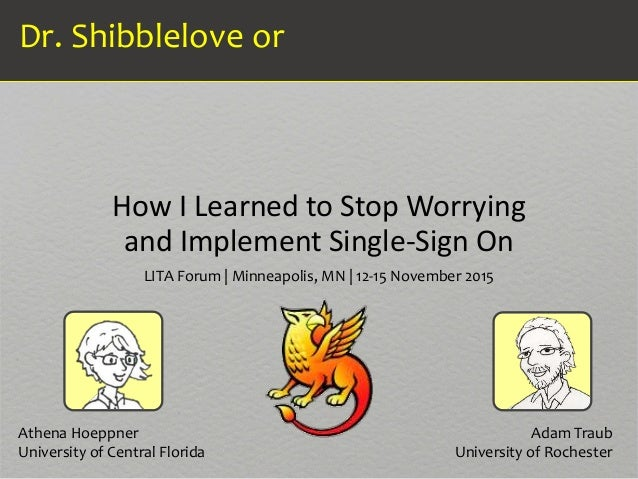 How I Learned to Stop Worrying and Implement Single-Sign On Dr. Shibblelove or LITA Forum | Minneapolis, MN | 12-15 Novemb...