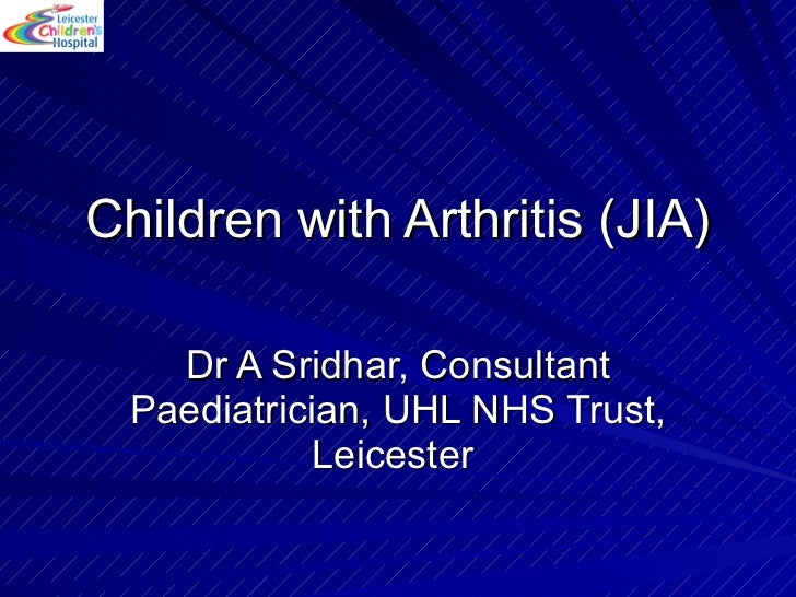 Children with Arthritis (JIA) Dr A Sridhar, Consultant Paediatrician, UHL NHS Trust, Leicester