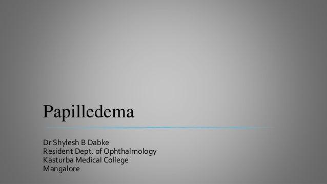 Papilledema Dr Shylesh B Dabke Resident Dept. of Ophthalmology Kasturba Medical College Mangalore