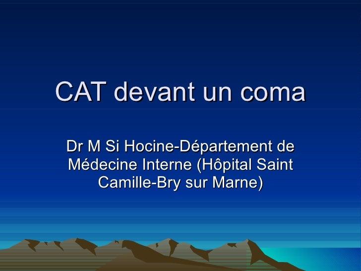 CAT devant un coma Dr M Si Hocine-Département de Médecine Interne (Hôpital Saint Camille-Bry sur Marne)