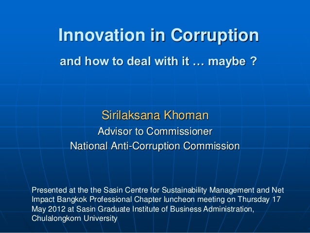 Innovation in Corruption Sirilaksana Khoman Advisor to Commissioner National Anti-Corruption Commission Presented at the t...