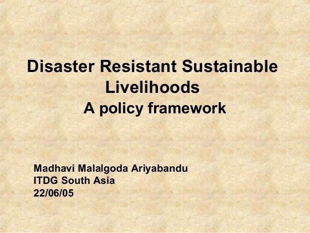 Disaster Resistant Sustainable  Livelihoods  A policy framework  Madhavi Malalgoda Ariyabandu  ITDG South Asia  22/06/05