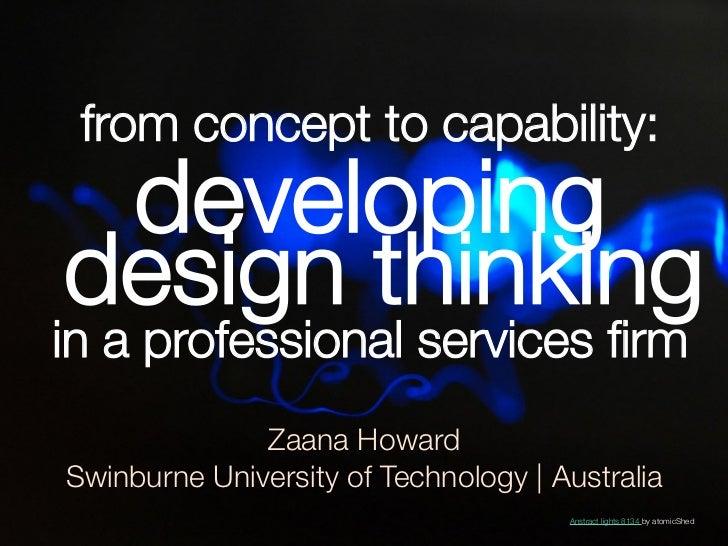 from concept to capability: developingdesign thinkingin a professional services firm              Zaana HowardSwinburne Uni...