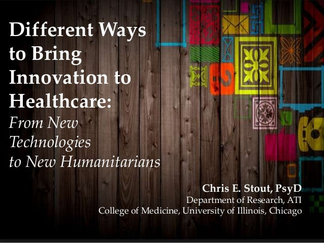 Different Ways to Bring Innovation to Healthcare: From New Technologies to New Humanitarians Chris E. Stout, PsyD Departme...