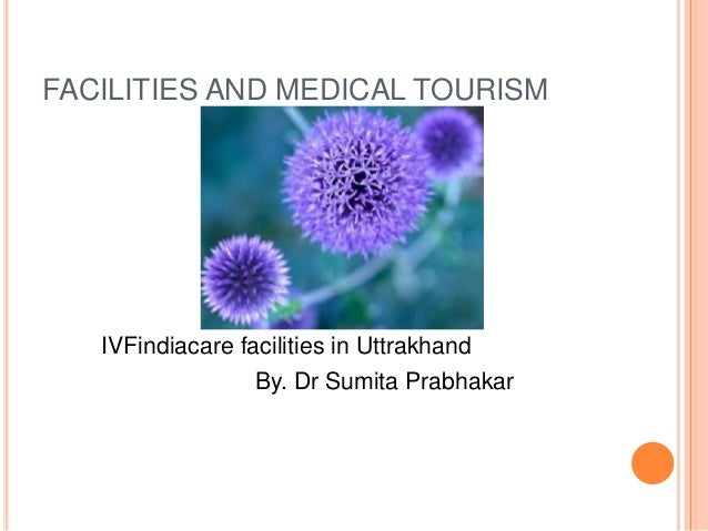 FACILITIES AND MEDICAL TOURISM IVFindiacare facilities in Uttrakhand By. Dr Sumita Prabhakar
