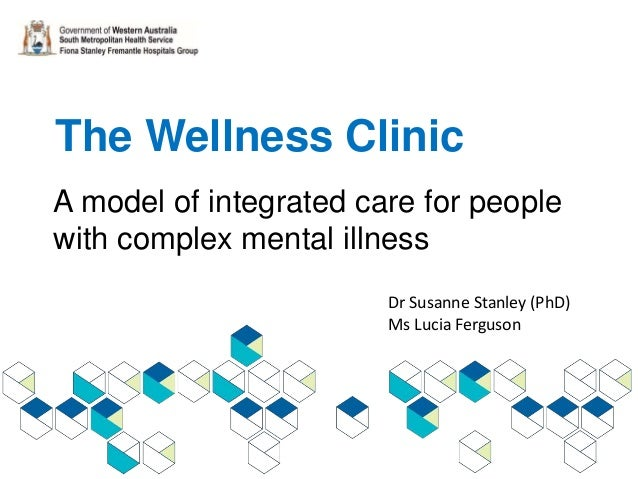 The Wellness Clinic A model of integrated care for people with complex mental illness Dr Susanne Stanley (PhD) Ms Lucia Fe...