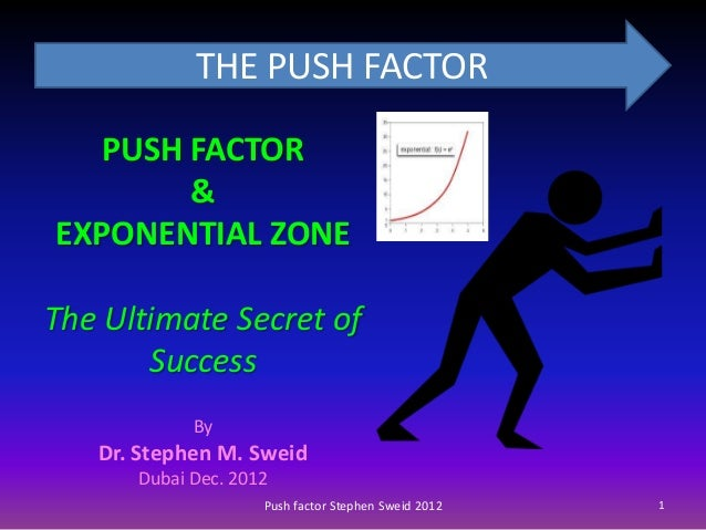 THE PUSH FACTOR   PUSH FACTOR        &EXPONENTIAL ZONEThe Ultimate Secret of       Success            By   Dr. Stephen M. ...