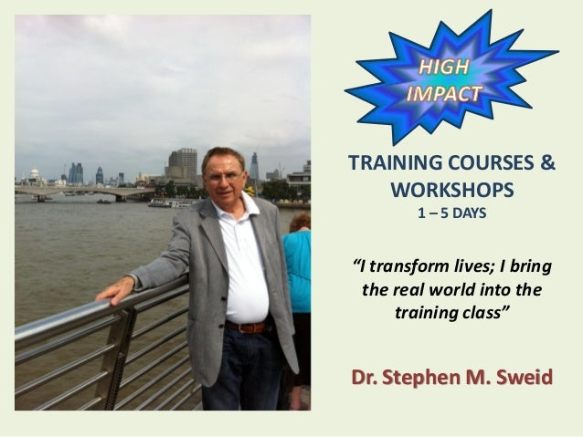 "TRAINING COURSES & WORKSHOPS 1 – 5 DAYS ""I transform lives; I bring the real world into the training class"" Dr. Stephen M...."