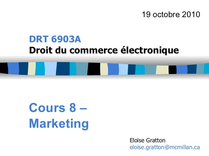 19 octobre 2010DRT 6903ADroit du commerce électroniqueCours 8 –Marketing                    Eloïse Gratton                ...