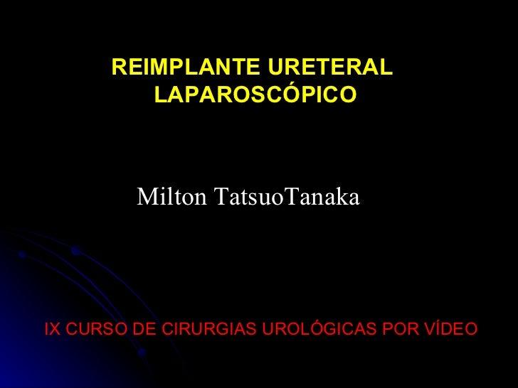 IX CURSO DE CIRURGIAS UROLÓGICAS POR VÍDEO Milton TatsuoTanaka REIMPLANTE URETERAL LAPAROSCÓPICO