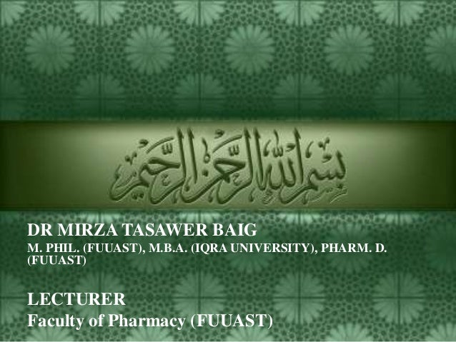 DR MIRZA TASAWER BAIG M. PHIL. (FUUAST), M.B.A. (IQRA UNIVERSITY), PHARM. D. (FUUAST)  LECTURER Faculty of Pharmacy (FUUAS...