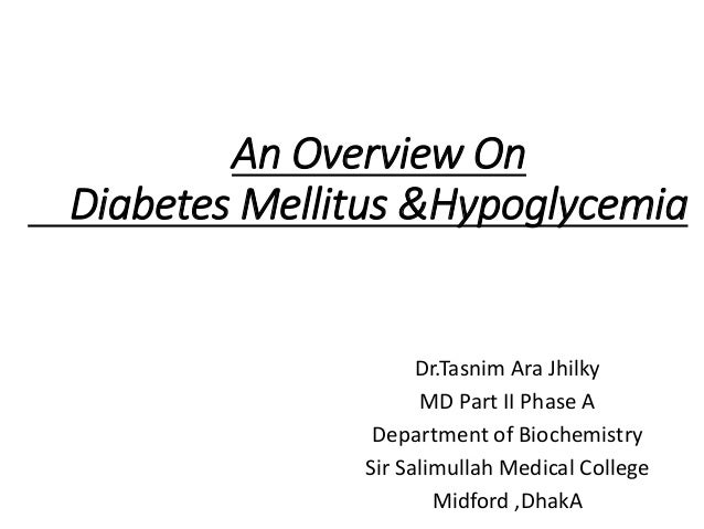 An Overview On Diabetes Mellitus &Hypoglycemia Dr.Tasnim Ara Jhilky MD Part II Phase A Department of Biochemistry Sir Sali...