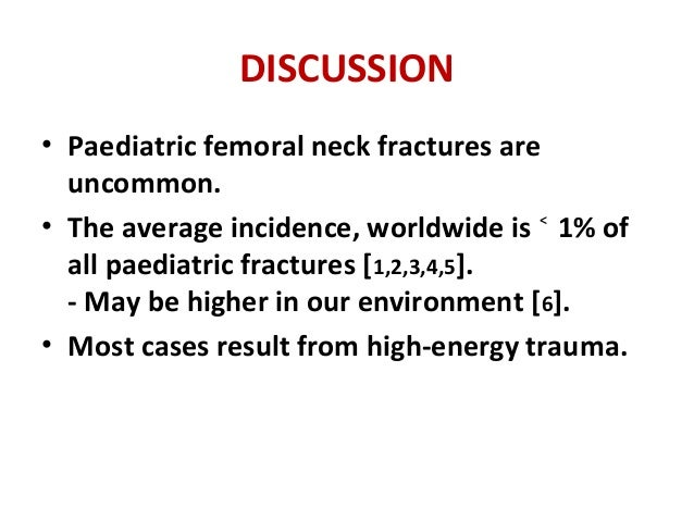 DISCUSSION • Paediatric femoral neck fractures are uncommon. • The average incidence, worldwide is 1% of˂ all paediatric f...