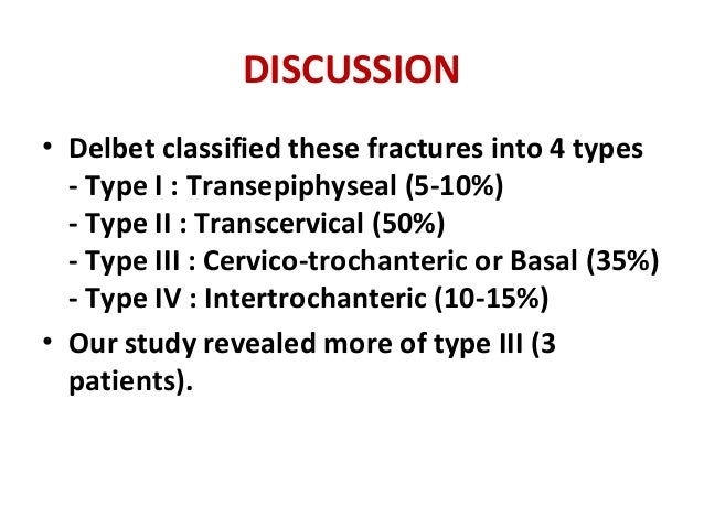 DISCUSSION • Delbet classified these fractures into 4 types - Type I : Transepiphyseal (5-10%) - Type II : Transcervical (...
