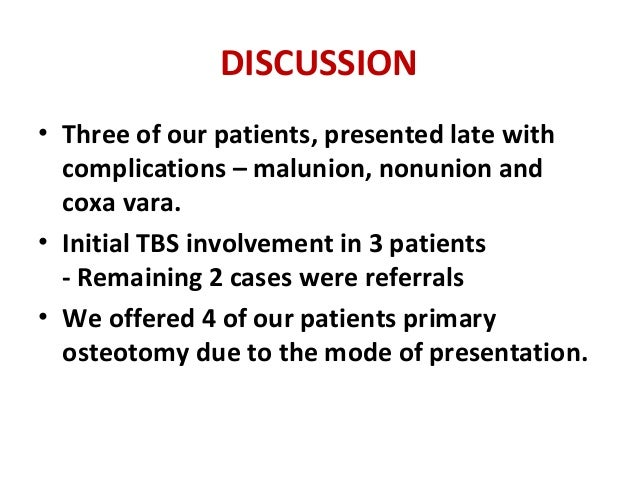 DISCUSSION • Three of our patients, presented late with complications – malunion, nonunion and coxa vara. • Initial TBS in...