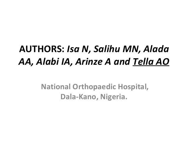 AUTHORS: Isa N, Salihu MN, Alada AA, Alabi IA, Arinze A and Tella AO National Orthopaedic Hospital, Dala-Kano, Nigeria.