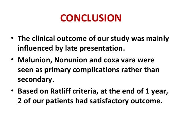 CONCLUSION • The clinical outcome of our study was mainly influenced by late presentation. • Malunion, Nonunion and coxa v...