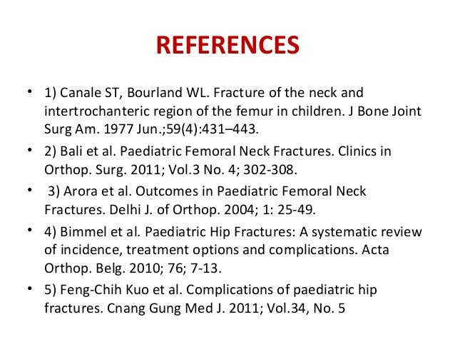 REFERENCES • 1) Canale ST, Bourland WL. Fracture of the neck and intertrochanteric region of the femur in children. J Bone...
