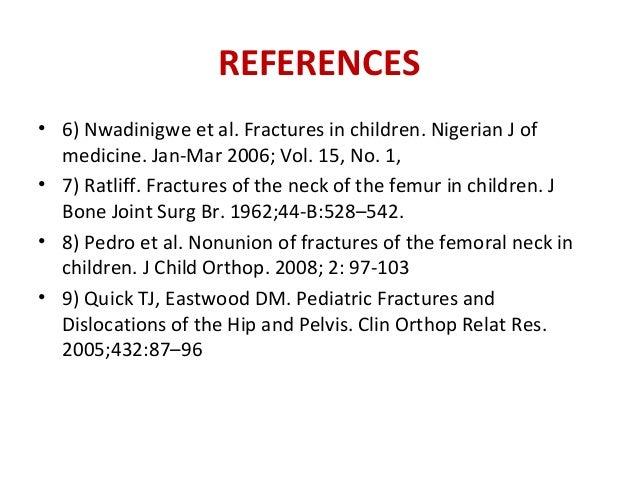 REFERENCES • 6) Nwadinigwe et al. Fractures in children. Nigerian J of medicine. Jan-Mar 2006; Vol. 15, No. 1, • 7) Ratlif...